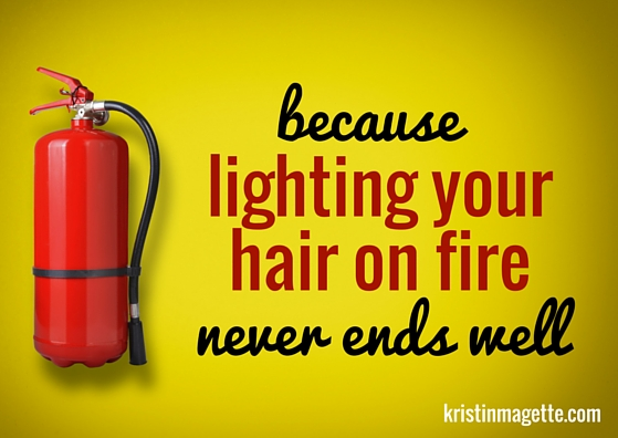because lighting your hair on fire never ends well